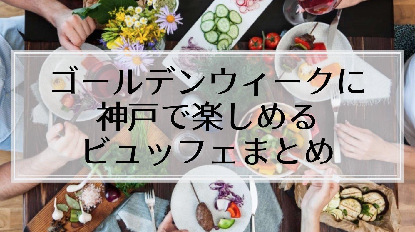 【2019年】今年は10連休!ゴールデンウィークに神戸で楽しめるバイキングまとめ。たっぷり食べ放題!