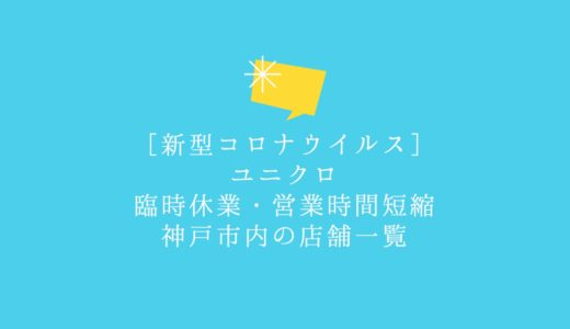 神戸市内のユニクロ臨時休業・営業時間短縮の店舗一覧|新型コロナウイルス感染拡大防止のため