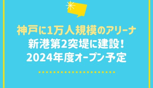 神戸に1万人規模のアリーナ建設!ライブ・スポーツに対応|第2突堤(新港突堤西地区)